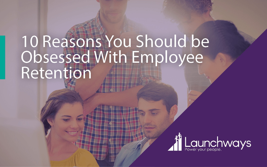 10 Reasons You Should be Obsessed With Employee Retention
