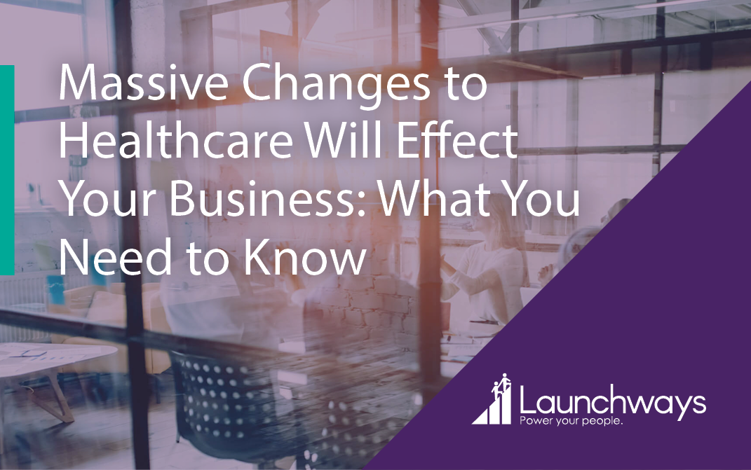 Massive Changes to Healthcare Will Effect Your Business: What You Need to Know